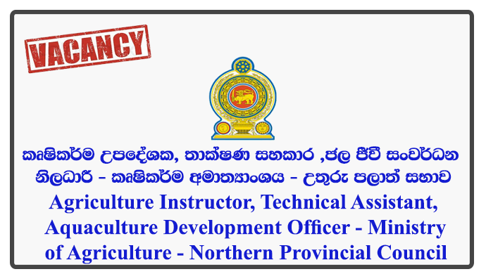 Agriculture Instructor, Technical Assistant (Agriculture Extension), Aquaculture Development Officer - Ministry of Agriculture - Northern Provincial Council