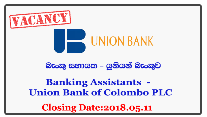Banking Assistants (Ganemulla / Marawila) - Union Bank of Colombo PLC Closing Date : 2018.05.11