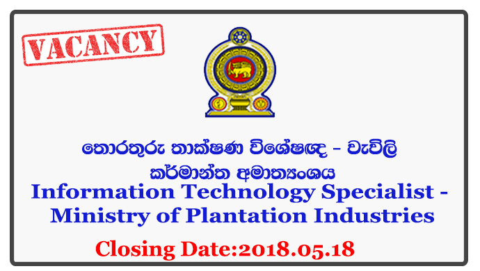 Information Technology Specialist - Ministry of Plantation Industries Closing Date: 2018-05-18