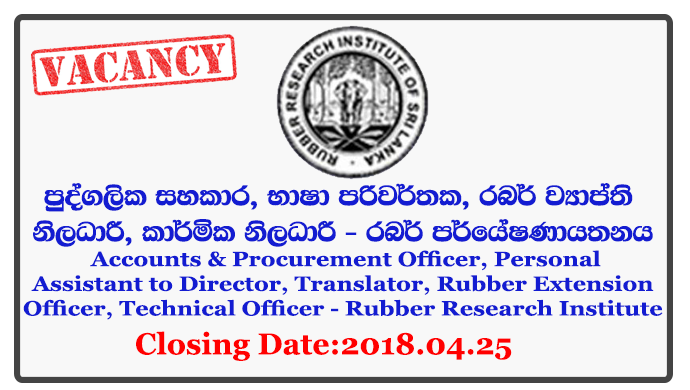 Manager, Resident Engineer, Research Officer, Accounts & Procurement Officer, Personal Assistant to Director, Translator, Rubber Extension Officer, Technical Officer - Rubber Research Institute Closing Date: 2018-04-25