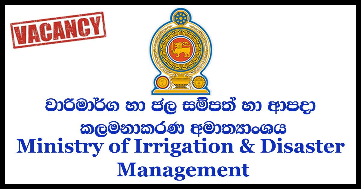 Management Assistant, Office Assistant, Store Keeper, Driver, Labourer, Engineer, Accountant, Technical Officer, Environmental Officer, Civil Engineering Material Surveyor, Draughtsman, Land Officer, Engineering Assistant - Ministry of Irrigation & Water Resources Management & Disaster Management