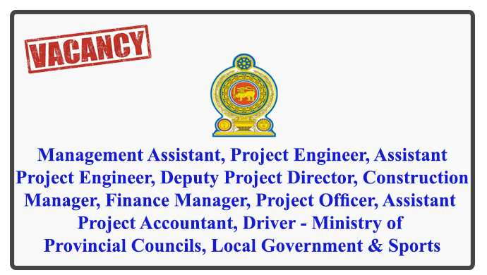 Management Assistant, Project Engineer, Assistant Project Engineer, Deputy Project Director, Construction Manager, Finance Manager, Project Officer, Assistant Project Accountant, Driver - Ministry of Provincial Councils, Local Government & Sports