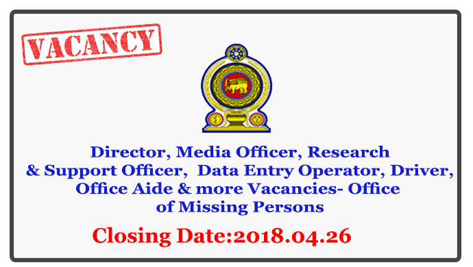 Director, Assistant Director, Administrative Officer, Translator/Interpreter, Media Officer, Research & Support Officer, Management Assistant, Personal Assistant to the Chairman, Data Entry Operator, Driver, Office Aide - Office of Missing Persons Closing Date: 2018-04-26
