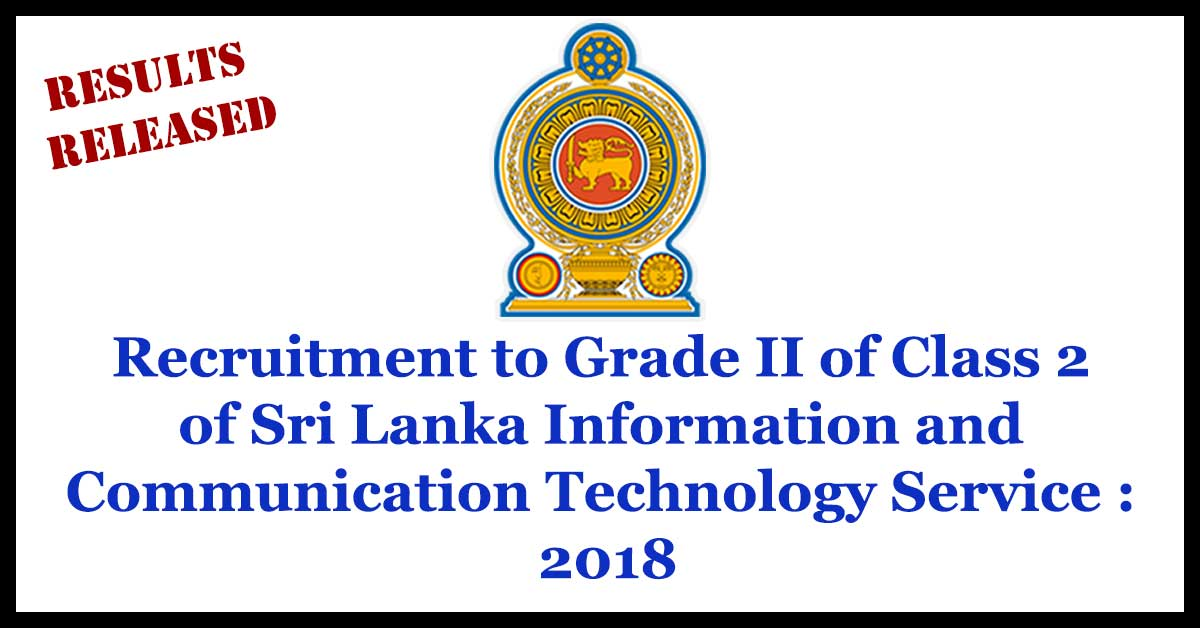 Results Released Recruitment to Grade II of Class 2 of Sri Lanka Information and Communication Technology Service : 2018