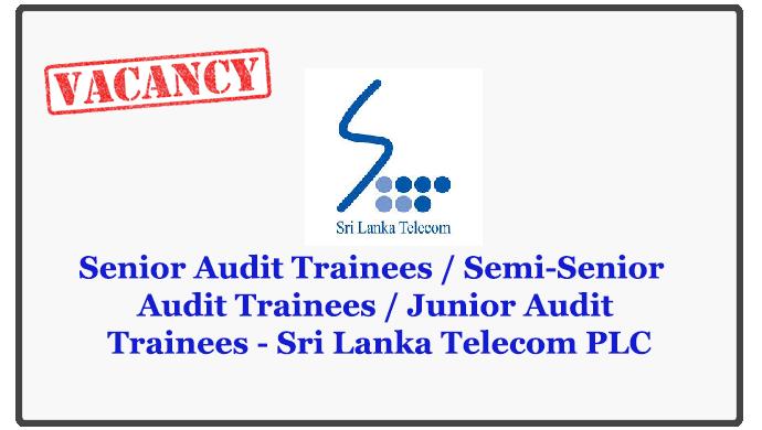 Senior Audit Trainees / Semi-Senior Audit Trainees / Junior Audit Trainees - Sri Lanka Telecom PLC