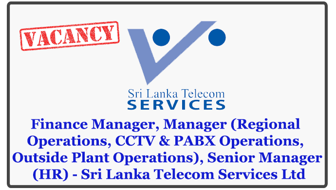 Finance Manager, Manager (Regional Operations, CCTV & PABX Operations, Outside Plant Operations), Senior Manager (HR) - Sri Lanka Telecom Services Ltd