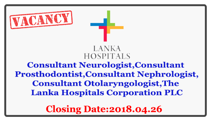 Consultant Neurologist,Consultant Prosthodontist,Consultant Nephrologist,Consultant Otolaryngologist-The Lanka Hospitals Corporation PLC Closing Date : 2018.04.26