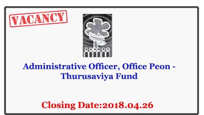 Administrative Officer, Office Peon - Thurusaviya Fund Closing Date: 2018-04-26