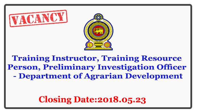 Training Instructor, Training Resource Person, Preliminary Investigation Officer - Department of Agrarian Development Closing Date: 2018-05-23
