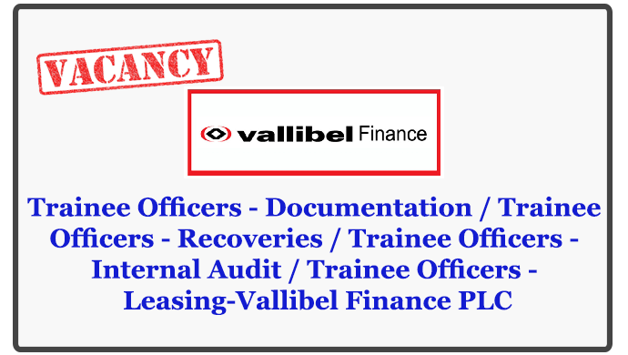 Trainee Officers - Documentation / Trainee Officers - Recoveries / Trainee Officers - Internal Audit / Trainee Officers - Leasing-Vallibel Finance PLC